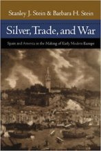 Silver, Trade, and War: Spain and America in the Making of Early Modern Europe by Stanley Stein and Barbara Stein