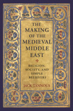 The Making of the Medieval Middle East: Religion, Society, and Simple Believers by Jack Tannous