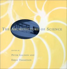The Architecture of Science Edited by Peter Galison and Emily Thompson