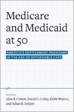 Medicare and Medicaid at 50: America's Entitlement Programs in the Age of Affordable Care Edited by Alan B. Cohen, David C. Colby, Keith A. Wailoo, and Julian E. Zelizer