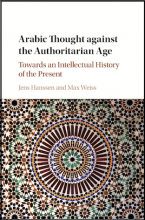 Arabic Thought Against the Authoritarian Age: Towards an Intellectual History of the Present, edited by Jens Hanssen and Max Weiss