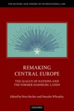 Remaking Central Europe The League of Nations and the Former Habsburg Lands Edited by Peter Becker and Natasha Wheatley