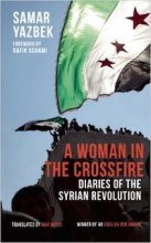 A Woman in the Crossfire: Diaries of the Syrian Revolution by Samar Yazbek; Translated by Max Weiss