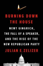 Burning Down the House Newt Gingrich, the Fall of a Speaker, and the Rise of the New Republican Party by Julian Zelizer