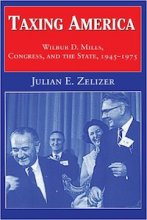 Taxing America: Wilbur D. Mills, Congress, and the State, 1945-1975 by Julian Zelizer