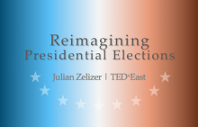 Reimagining Presidential Elections with Julian Zelizer TEDx