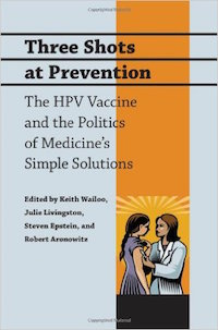 Three Shots at Prevention: The HPV Vaccine and the Politics of Medicine's Simple Solutions Edited by Keith Wailoo, Julie Livingston, Stephen Epstein, and Robert Aronowitz