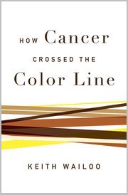 How Cancer Crossed the Color Line by Keith A. Wailoo