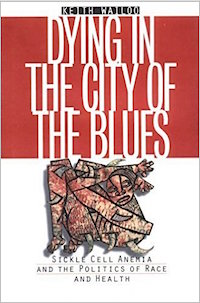 Dying in the City of the Blues: Sickle Cell Anemia and the Politics of Race and Health by Keith A. Wailoo