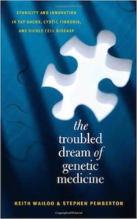 The Troubled Dream of Genetic Medicine: Ethnicity and Innovation in Tay-Sachs, Cystic Fibrosis, and Sickle Cell Disease Keith A. Wailoo and Stephen Pemberton