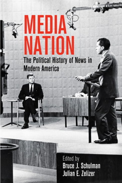Media Nation: The Political History of News in Modern America Edited by Bruce J. Schulman and Julian E. Zelizer