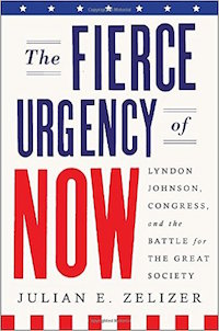 The Fierce Urgency of Now: Lyndon Johnson, Congress, and the Battle for the Great Society by Julian Zelizer